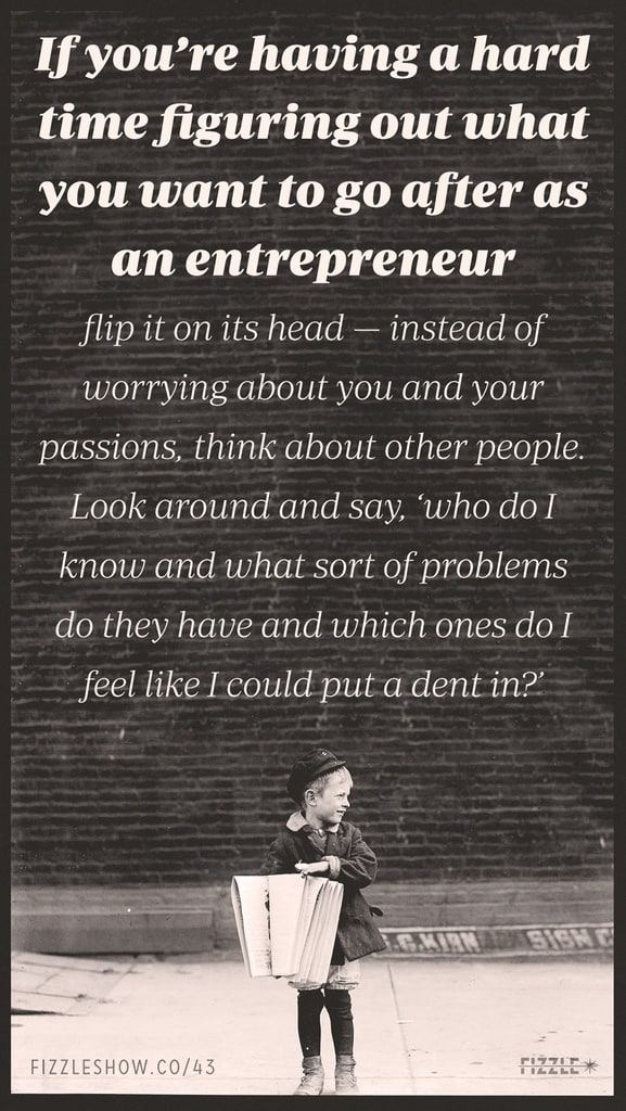 If you're having a hard time figuring out what you want to go after as an entrepreneur, flip it on its head: instead of worrying about you and your passions, think about other people. Look around and say, who do I know and what sort of problems do they have and which ones do I feel like I could put a dent in?