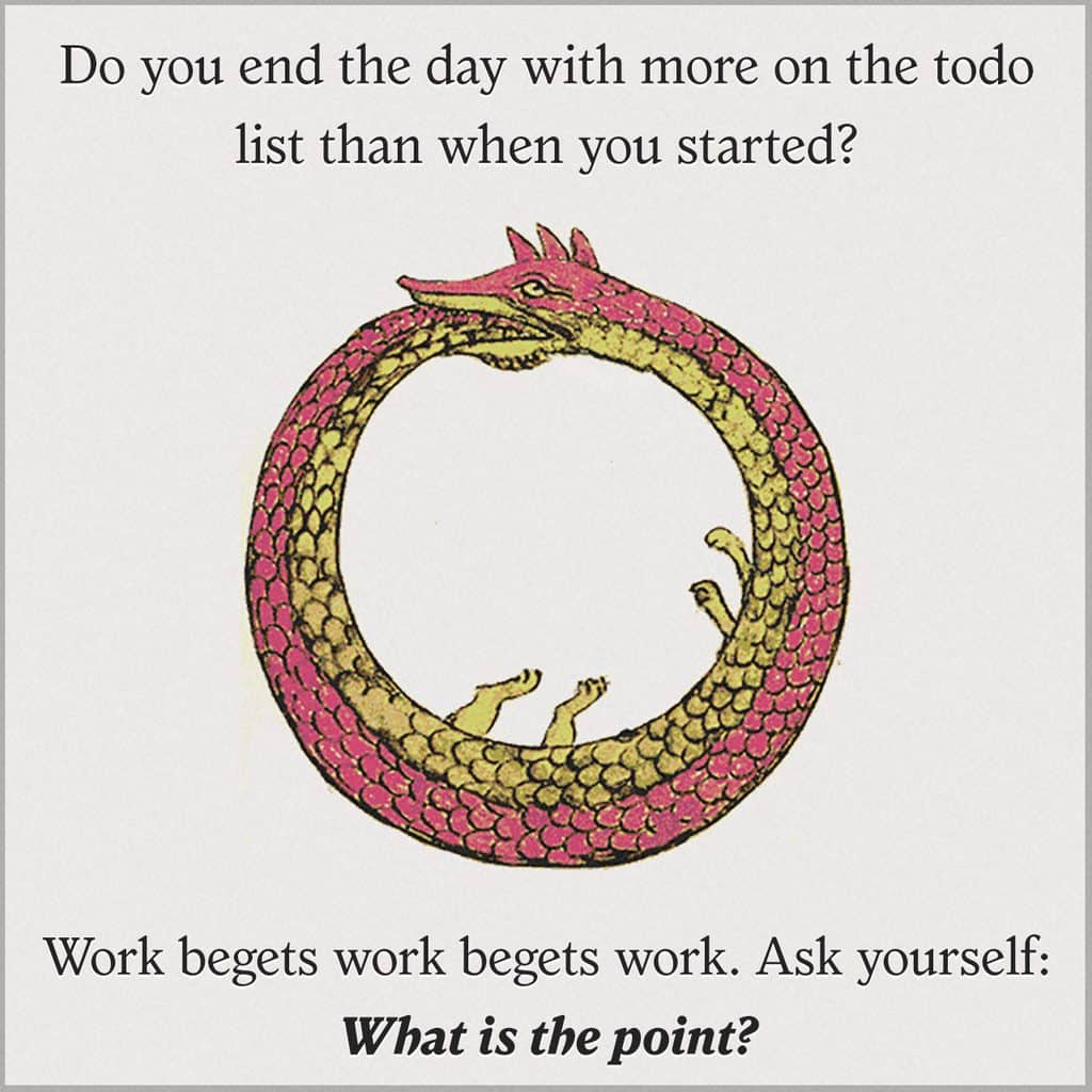 work begets work begets work. ask yourself, what is the point