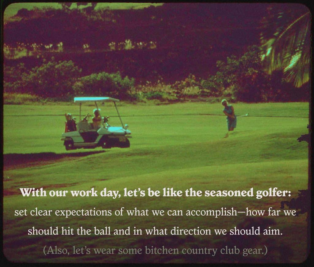 With our work day, let's be like the seasoned golfer, set clear expectations of what we can accomplish