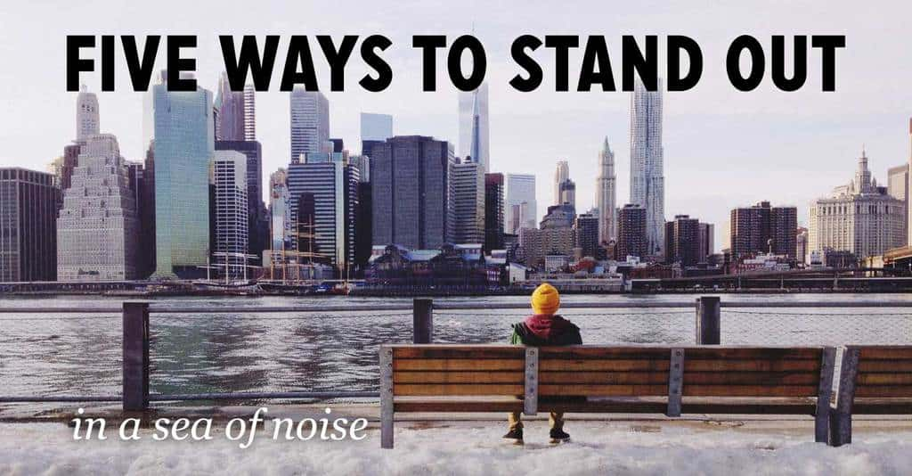 Five Ways to Stand Out in a Sea of Noise
