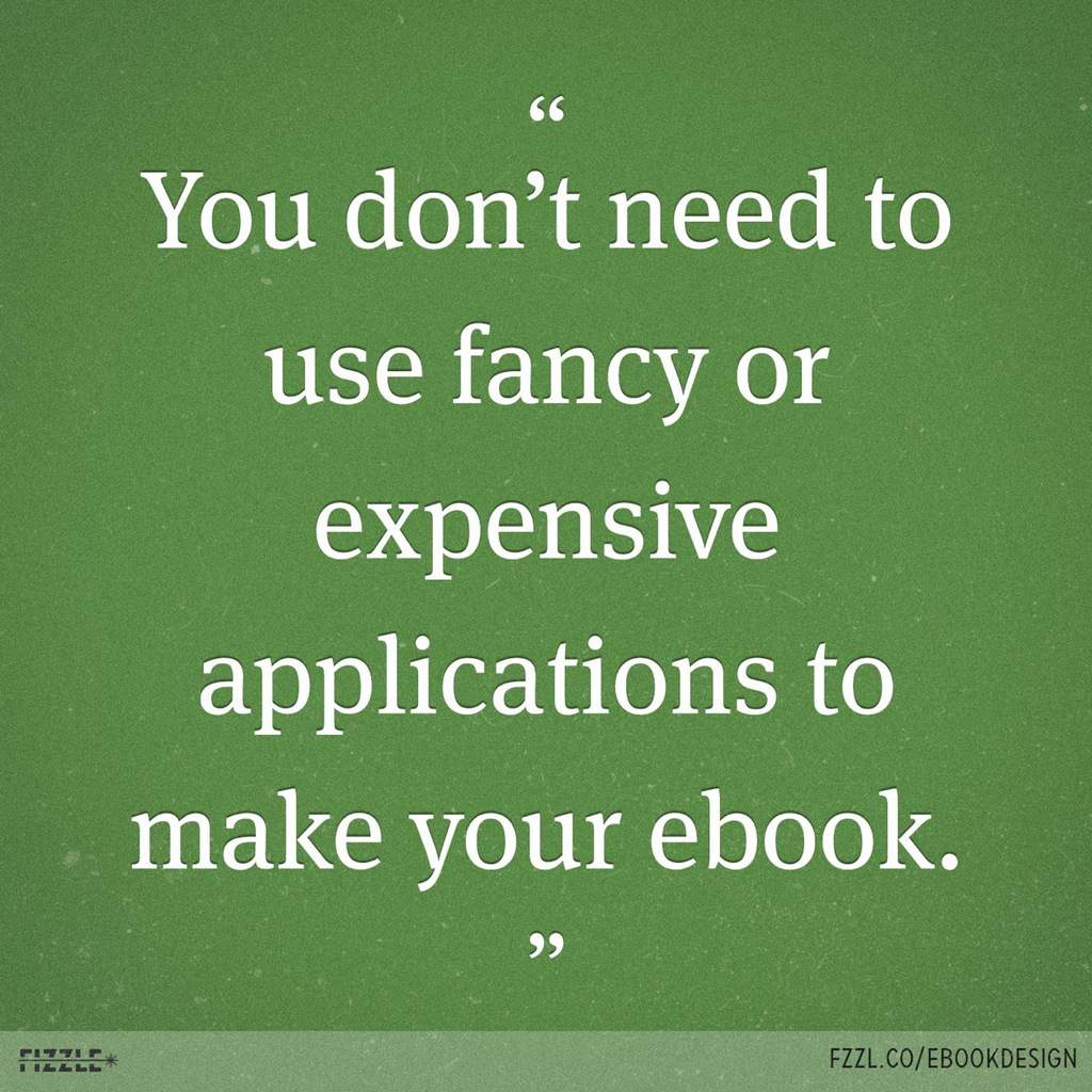 YOU DON'T NEED TO USE FANCY OR EXPENSIVE APPLICATIONS TO MAKE YOUR EBOOK.