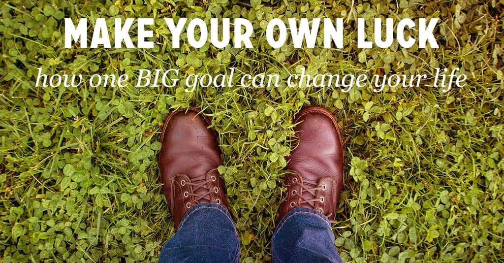 Make Your Own Luck: How One BIG Goal Can Change Your Life